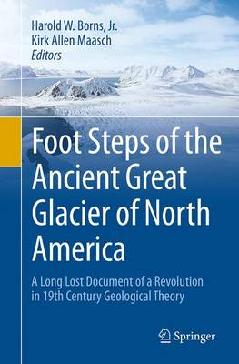 Foot Steps of the Ancient Great Glacier of North America: A Long Lost Document of a Revolution in 19th Century Geological Theory (Paperback)