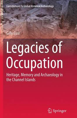 Legacies of Occupation: Heritage, Memory and Archaeology in the Channel Islands - Contributions To Global Historical Archaeology 40 (Paperback)