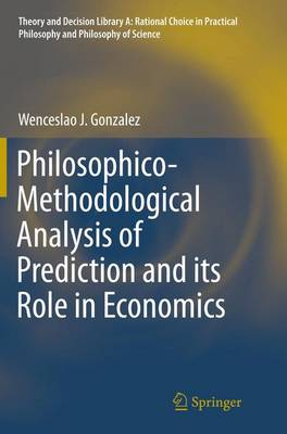 Philosophico-Methodological Analysis of Prediction and its Role in Economics - Theory and Decision Library A: 50 (Paperback)