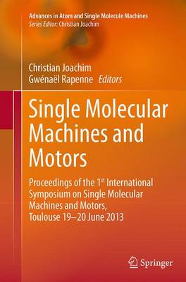 Single Molecular Machines and Motors: Proceedings of the 1st International Symposium on Single Molecular Machines and Motors, Toulouse 19-20 June 2013 - Advances in Atom and Single Molecule Machines (Paperback)