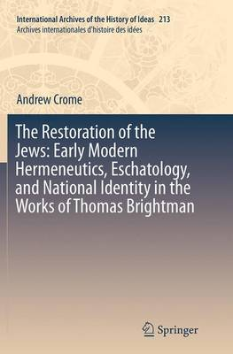 The Restoration of the Jews: Early Modern Hermeneutics, Eschatology, and National Identity in the Works of Thomas Brightman - International Archives of the History of Ideas / Archives Internationales d'Histoire des Idees 213 (Paperback)