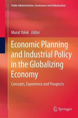 Economic Planning and Industrial Policy in the Globalizing Economy: Concepts, Experience and Prospects - Public Administration, Governance and Globalization 13 (Paperback)