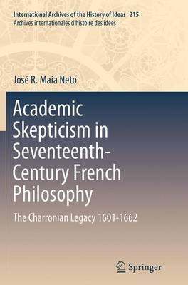 Academic Skepticism in Seventeenth-Century French Philosophy: The Charronian Legacy 1601-1662 - International Archives of the History of Ideas / Archives Internationales d'Histoire des Idees 215 (Paperback)
