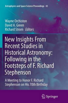 New Insights From Recent Studies in Historical Astronomy: Following in the Footsteps of F. Richard Stephenson: A Meeting to Honor F. Richard Stephenson on His 70th Birthday - Astrophysics and Space Science Proceedings 43 (Paperback)