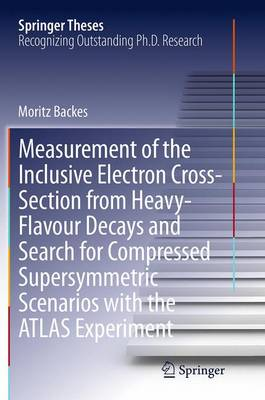 Measurement of the Inclusive Electron Cross-Section from Heavy-Flavour Decays and Search for Compressed Supersymmetric Scenarios with the ATLAS Experiment - Springer Theses (Paperback)