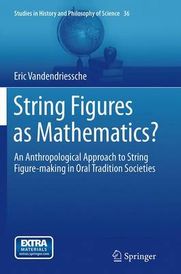 String Figures as Mathematics?: An Anthropological Approach to String Figure-making in Oral Tradition Societies - Studies in History and Philosophy of Science 36 (Paperback)