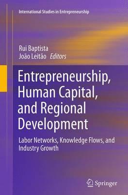 Entrepreneurship, Human Capital, and Regional Development: Labor Networks, Knowledge Flows, and Industry Growth - International Studies in Entrepreneurship 31 (Paperback)
