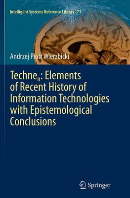 Technen: Elements of Recent History of Information Technologies with Epistemological Conclusions - Intelligent Systems Reference Library 71 (Paperback)