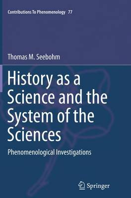 History as a Science and the System of the Sciences: Phenomenological Investigations - Contributions To Phenomenology 77 (Paperback)