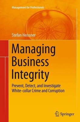 Managing Business Integrity: Prevent, Detect, and Investigate White-Collar Crime and Corruption - Management for Professionals (Paperback)