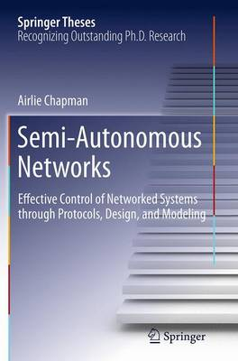 Semi-Autonomous Networks: Effective Control of Networked Systems through Protocols, Design, and Modeling - Springer Theses (Paperback)