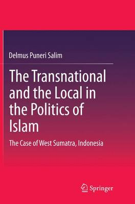 The Transnational and the Local in the Politics of Islam: The Case of West Sumatra, Indonesia (Paperback)