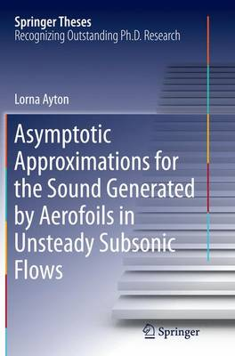 Asymptotic Approximations for the Sound Generated by Aerofoils in Unsteady Subsonic Flows - Springer Theses (Paperback)