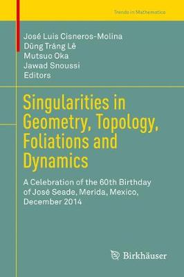 Singularities in Geometry, Topology, Foliations and Dynamics: A Celebration of the 60th Birthday of Jose Seade, Merida, Mexico, December 2014 - Trends in Mathematics (Hardback)