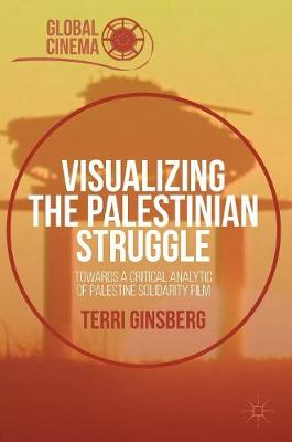 Visualizing the Palestinian Struggle: Towards a Critical Analytic of Palestine Solidarity Film - Global Cinema (Hardback)