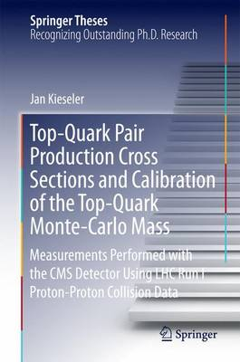 Top-Quark Pair Production Cross Sections and Calibration of the Top-Quark Monte-Carlo Mass: Measurements Performed with the CMS Detector Using LHC Run I Proton-Proton Collision Data - Springer Theses (Hardback)