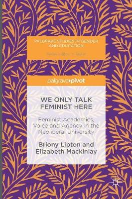 We Only Talk Feminist Here: Feminist Academics, Voice and Agency in the Neoliberal University - Palgrave Studies in Gender and Education (Hardback)