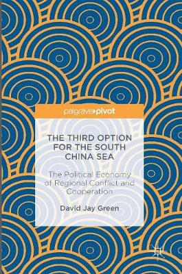 The Third Option for the South China Sea: The Political Economy of Regional Conflict and Cooperation (Hardback)