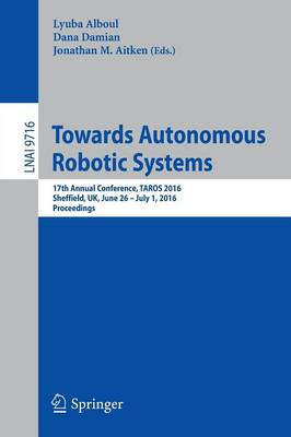 Towards Autonomous Robotic Systems: 17th Annual Conference, TAROS 2016, Sheffield, UK, June 26--July 1, 2016, Proceedings - Lecture Notes in Computer Science 9716 (Paperback)