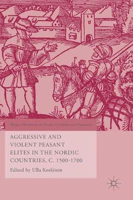 Aggressive and Violent Peasant Elites in the Nordic Countries, C. 1500-1700 - World Histories of Crime, Culture and Violence (Hardback)