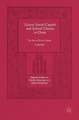 Guanxi, Social Capital and School Choice in China: The Rise of Ritual Capital - Palgrave Studies on Chinese Education in a Global Perspective (Hardback)