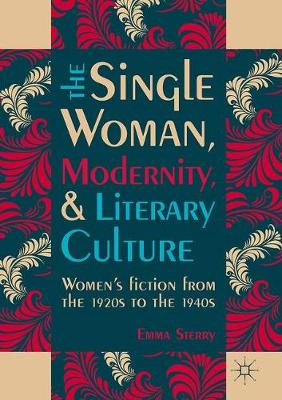 The Single Woman, Modernity, and Literary Culture: Women's Fiction from the 1920s to the 1940s (Hardback)