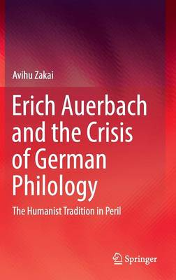 Erich Auerbach and the Crisis of German Philology: The Humanist Tradition in Peril (Hardback)