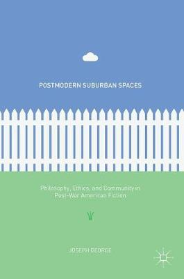 Postmodern Suburban Spaces: Philosophy, Ethics, and Community in Post-War American Fiction (Hardback)