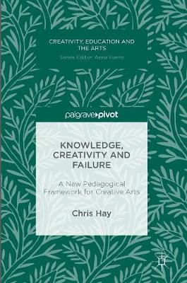 Knowledge, Creativity and Failure: A New Pedagogical Framework for Creative Arts - Creativity, Education and the Arts (Hardback)