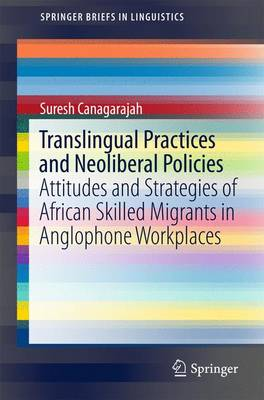 Translingual Practices and Neoliberal Policies: Attitudes and Strategies of African Skilled Migrants in Anglophone Workplaces - SpringerBriefs in Linguistics (Paperback)