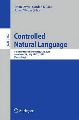 Controlled Natural Language: 5th International Workshop, CNL 2016, Aberdeen, UK, July 25-27, 2016, Proceedings - Lecture Notes in Artificial Intelligence 9767 (Paperback)