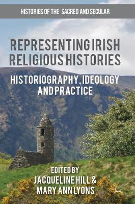 Representing Irish Religious Histories: Historiography, Ideology and Practice - Histories of the Sacred and Secular, 1700-2000 (Hardback)