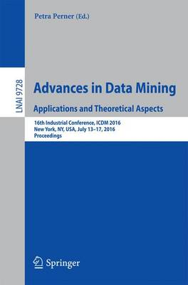 Advances in Data Mining. Applications and Theoretical Aspects: 16th Industrial Conference, ICDM 2016, New York, NY, USA, July 13-17, 2016. Proceedings - Lecture Notes in Computer Science 9728 (Paperback)