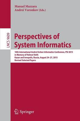 Perspectives of System Informatics: 10th International Andrei Ershov Informatics Conference, PSI 2015, in Memory of Helmut Veith, Kazan and Innopolis, Russia, August 24-27, 2015, Revised Selected Papers - Lecture Notes in Computer Science 9609 (Paperback)