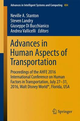 Advances in Human Aspects of Transportation: Proceedings of the AHFE 2016 International Conference on Human Factors in Transportation, July 27-31, 2016, Walt Disney World (R), Florida, USA - Advances in Intelligent Systems and Computing 484 (Paperback)