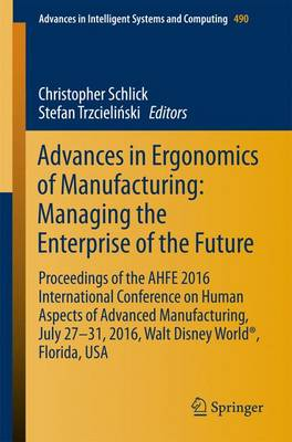 Advances in Ergonomics of Manufacturing: Managing the Enterprise of the Future: Proceedings of the AHFE 2016 International Conference on Human Aspects of Advanced Manufacturing, July 27-31, 2016, Walt Disney World (R), Florida, USA - Advances in Intelligent Systems and Computing 490 (Paperback)