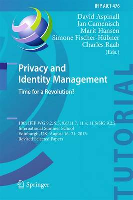 Privacy and Identity Management. Time for a Revolution?: 10th IFIP WG 9.2, 9.5, 9.6/11.7, 11.4, 11.6/SIG 9.2.2 International Summer School, Edinburgh, UK, August 16-21, 2015, Revised Selected Papers - IFIP AICT Tutorials 476 (Hardback)