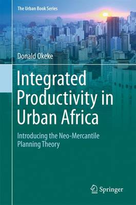 Integrated Productivity in Urban Africa: Introducing the Neo-Mercantile Planning Theory - The Urban Book Series (Hardback)