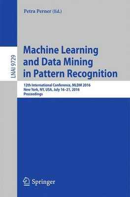 Machine Learning and Data Mining in Pattern Recognition: 12th International Conference, MLDM 2016, New York, NY, USA, July 16-21, 2016, Proceedings - Lecture Notes in Artificial Intelligence 9729 (Paperback)