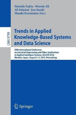 Trends in Applied Knowledge-Based Systems and Data Science: 29th International Conference on Industrial Engineering and Other Applications of Applied Intelligent Systems, IEA/AIE 2016, Morioka, Japan, August 2-4, 2016, Proceedings - Lecture Notes in Artificial Intelligence 9799 (Paperback)