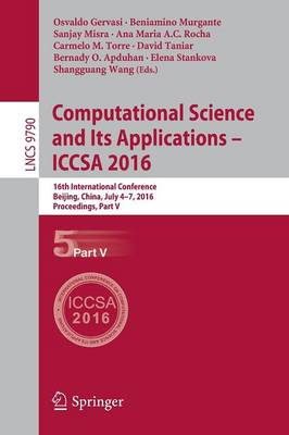 Computational Science and Its Applications - ICCSA 2016: 16th International Conference, Beijing, China, July 4-7, 2016, Proceedings, Part V - Theoretical Computer Science and General Issues 9790 (Paperback)