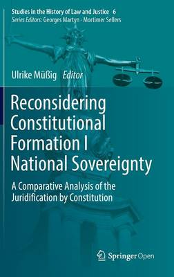 Reconsidering Constitutional Formation I National Sovereignty: A Comparative Analysis of the Juridification by Constitution - Studies in the History of Law and Justice 6 (Hardback)