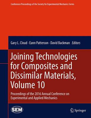 Joining Technologies for Composites and Dissimilar Materials, Volume 10: Proceedings of the 2016 Annual Conference on Experimental and Applied Mechanics - Conference Proceedings of the Society for Experimental Mechanics Series (Hardback)