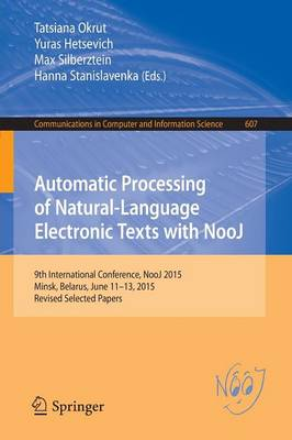 Automatic Processing of Natural-Language Electronic Texts with NooJ: 9th International Conference, NooJ 2015, Minsk, Belarus, June 11-13, 2015, Revised Selected Papers - Communications in Computer and Information Science 607 (Paperback)