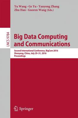 Big Data Computing and Communications: Second International Conference, BigCom 2016, Shenyang, China, July 29-31, 2016. Proceedings - Lecture Notes in Computer Science 9784 (Paperback)