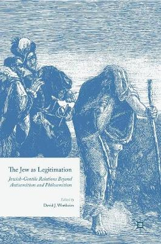 The Jew as Legitimation: Jewish-Gentile Relations Beyond Antisemitism and Philosemitism (Hardback)
