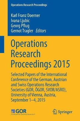 Operations Research Proceedings 2015: Selected Papers of the International Conference of the German, Austrian and Swiss Operations Research Societies (GOR, OEGOR, SVOR/ASRO), University of Vienna, Austria, September 1-4, 2015 - Operations Research Proceedings (Paperback)