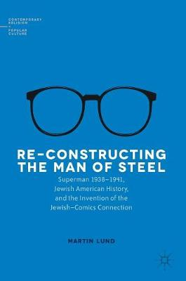 Re-Constructing the Man of Steel: Superman 1938-1941, Jewish American History, and the Invention of the Jewish-Comics Connection - Contemporary Religion and Popular Culture (Hardback)