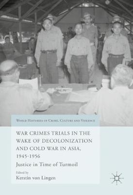 War Crimes Trials in the Wake of Decolonization and Cold War in Asia, 1945-1956: Justice in Time of Turmoil - World Histories of Crime, Culture and Violence (Hardback)