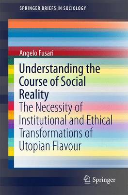 Understanding the Course of Social Reality: The Necessity of Institutional and Ethical Transformations of Utopian Flavour - SpringerBriefs in Sociology (Paperback)